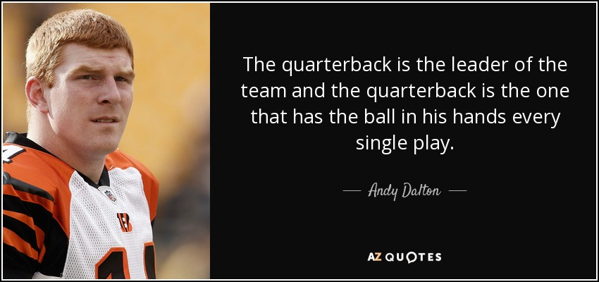 The quarterback is the leader of the team and the quarterback is the one that has the ball in his hands every single play. - Andy Dalton