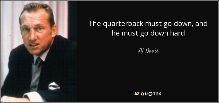 The quarterback must go down, and he must go down hard - Al Davis
