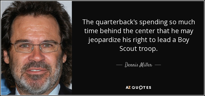 The quarterback's spending so much time behind the center that he may jeopardize his right to lead a Boy Scout troop. - Dennis Miller