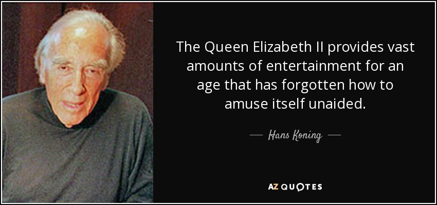 The Queen Elizabeth II provides vast amounts of entertainment for an age that has forgotten how to amuse itself unaided. - Hans Koning