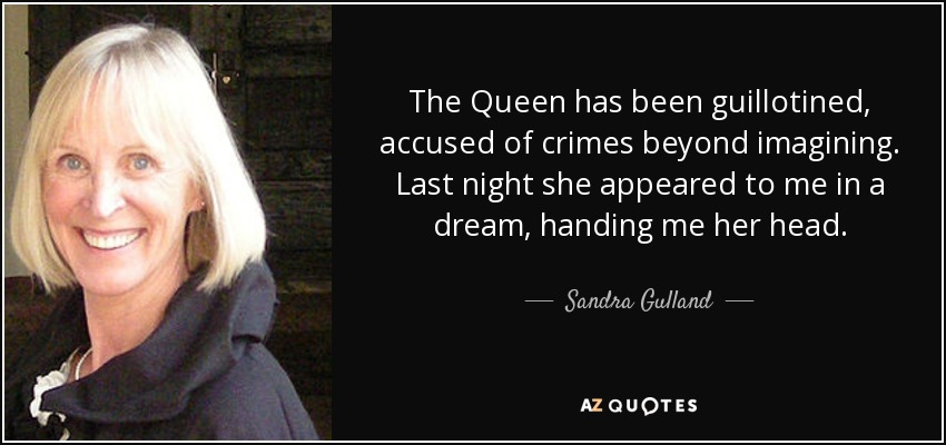 The Queen has been guillotined, accused of crimes beyond imagining. Last night she appeared to me in a dream, handing me her head. - Sandra Gulland