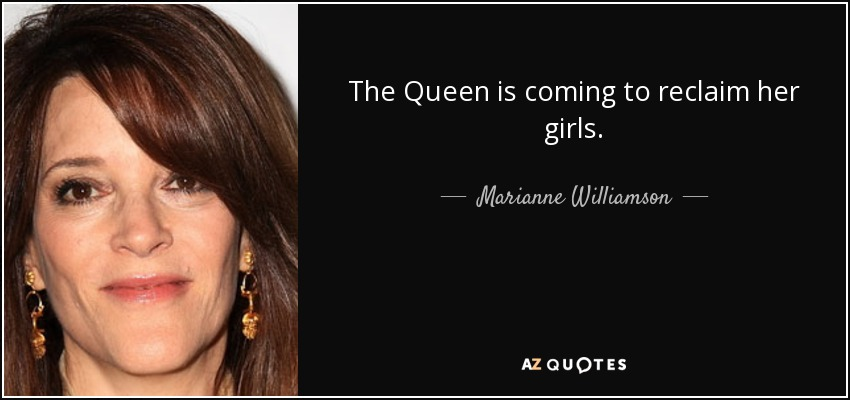 The Queen is coming to reclaim her girls. - Marianne Williamson