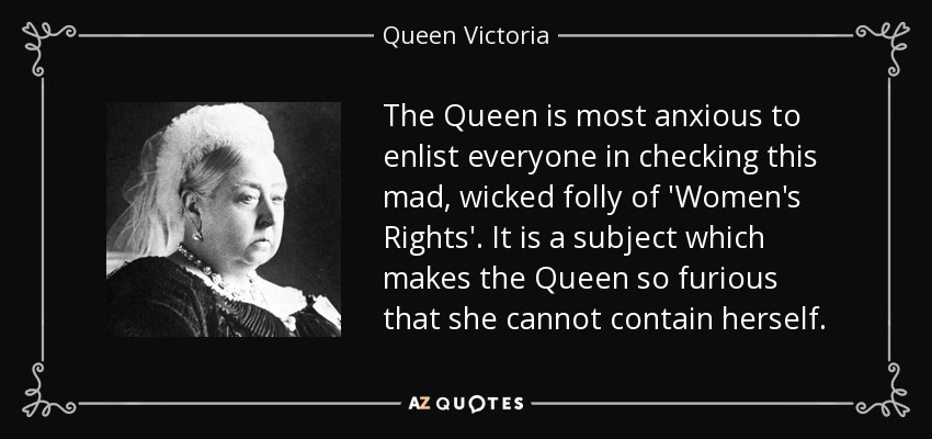 The Queen is most anxious to enlist everyone in checking this mad, wicked folly of 'Women's Rights'. It is a subject which makes the Queen so furious that she cannot contain herself. - Queen Victoria