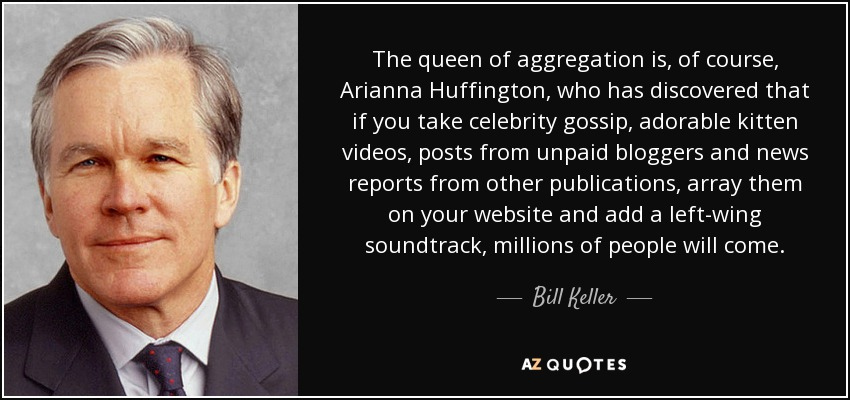 The queen of aggregation is, of course, Arianna Huffington, who has discovered that if you take celebrity gossip, adorable kitten videos, posts from unpaid bloggers and news reports from other publications, array them on your website and add a left-wing soundtrack, millions of people will come. - Bill Keller