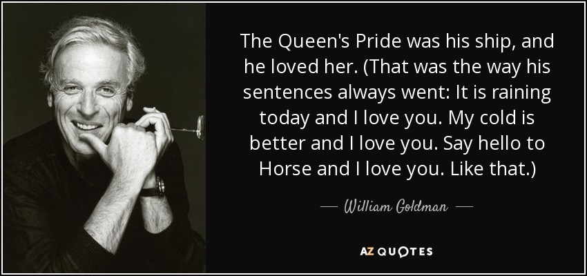 The Queen's Pride was his ship, and he loved her. (That was the way his sentences always went: It is raining today and I love you. My cold is better and I love you. Say hello to Horse and I love you. Like that.) - William Goldman
