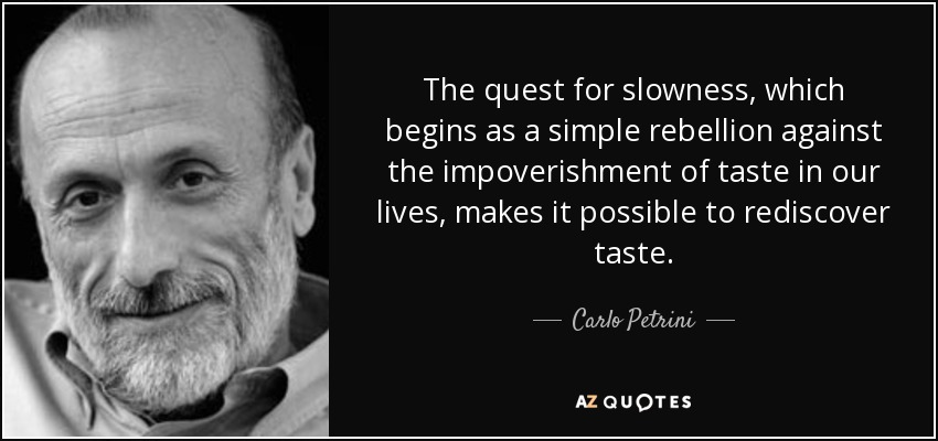 The quest for slowness, which begins as a simple rebellion against the impoverishment of taste in our lives, makes it possible to rediscover taste. - Carlo Petrini