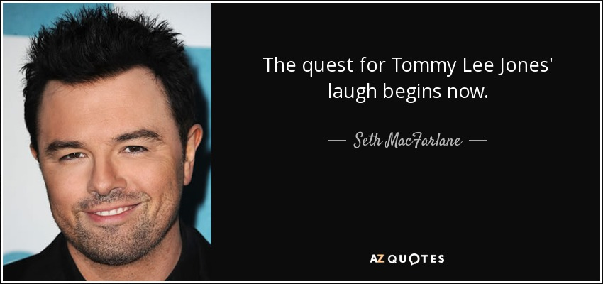 The quest for Tommy Lee Jones' laugh begins now. - Seth MacFarlane