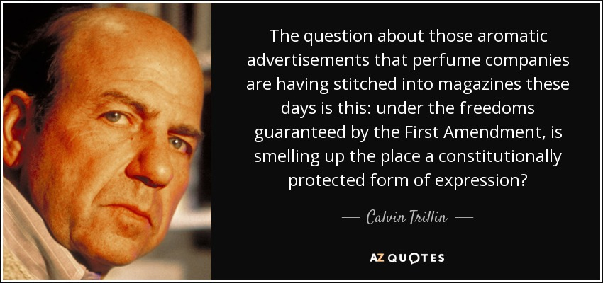 The question about those aromatic advertisements that perfume companies are having stitched into magazines these days is this: under the freedoms guaranteed by the First Amendment, is smelling up the place a constitutionally protected form of expression? - Calvin Trillin