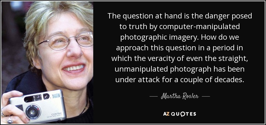 The question at hand is the danger posed to truth by computer-manipulated photographic imagery. How do we approach this question in a period in which the veracity of even the straight, unmanipulated photograph has been under attack for a couple of decades. - Martha Rosler