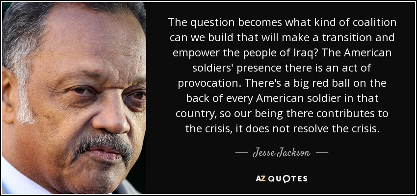The question becomes what kind of coalition can we build that will make a transition and empower the people of Iraq? The American soldiers' presence there is an act of provocation. There's a big red ball on the back of every American soldier in that country, so our being there contributes to the crisis, it does not resolve the crisis. - Jesse Jackson