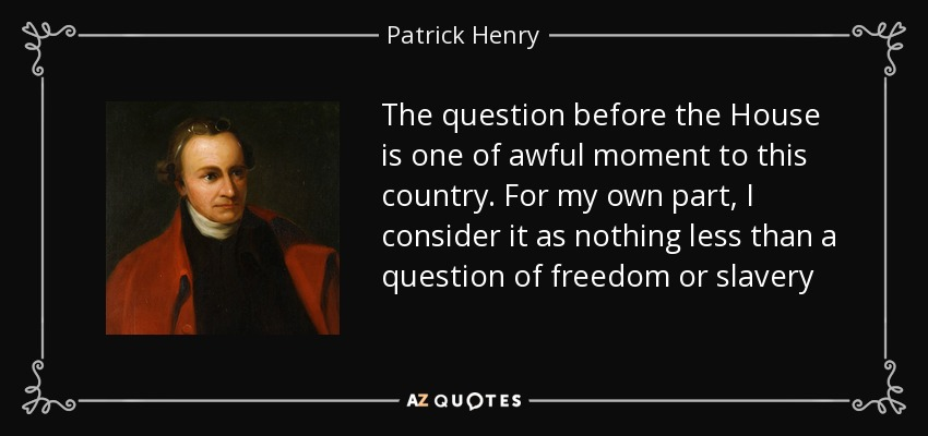 The question before the House is one of awful moment to this country. For my own part, I consider it as nothing less than a question of freedom or slavery - Patrick Henry