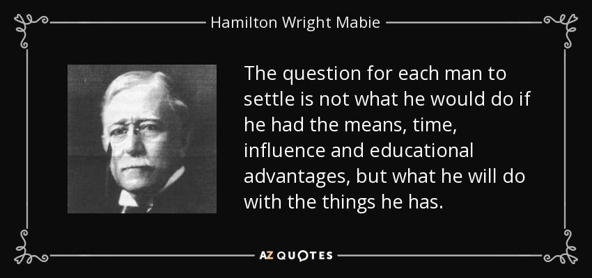 The question for each man to settle is not what he would do if he had the means, time, influence and educational advantages, but what he will do with the things he has. - Hamilton Wright Mabie