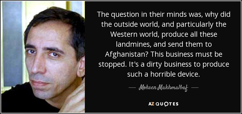 The question in their minds was, why did the outside world, and particularly the Western world, produce all these landmines, and send them to Afghanistan? This business must be stopped. It's a dirty business to produce such a horrible device. - Mohsen Makhmalbaf
