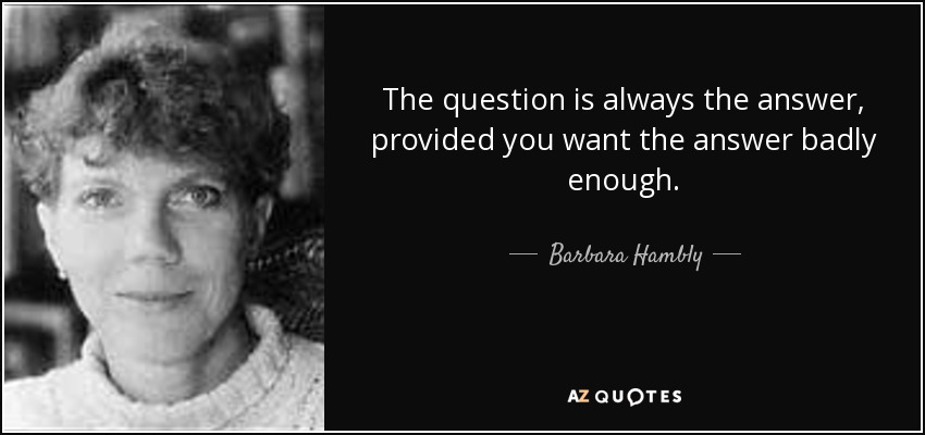 The question is always the answer, provided you want the answer badly enough. - Barbara Hambly