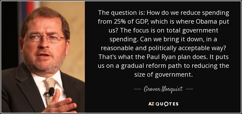 The question is: How do we reduce spending from 25% of GDP, which is where Obama put us? The focus is on total government spending. Can we bring it down, in a reasonable and politically acceptable way? That's what the Paul Ryan plan does. It puts us on a gradual reform path to reducing the size of government. - Grover Norquist