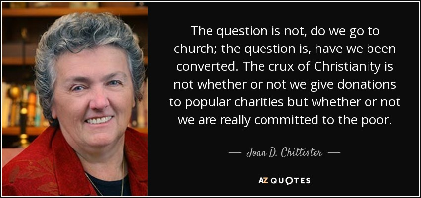 The question is not, do we go to church; the question is, have we been converted. The crux of Christianity is not whether or not we give donations to popular charities but whether or not we are really committed to the poor. - Joan D. Chittister