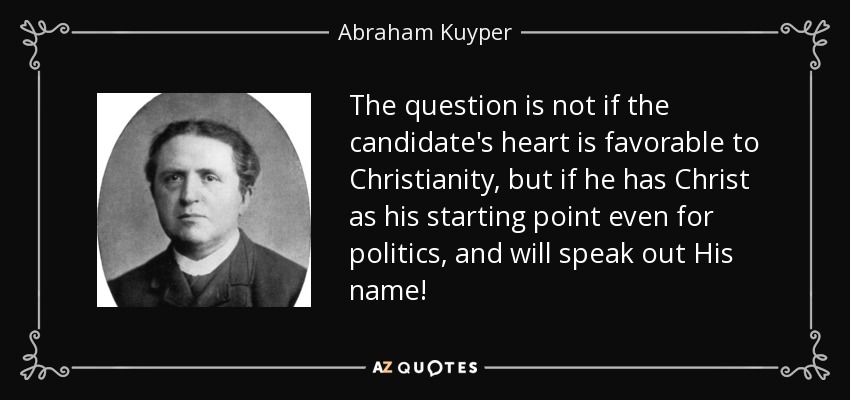 The question is not if the candidate's heart is favorable to Christianity, but if he has Christ as his starting point even for politics, and will speak out His name! - Abraham Kuyper