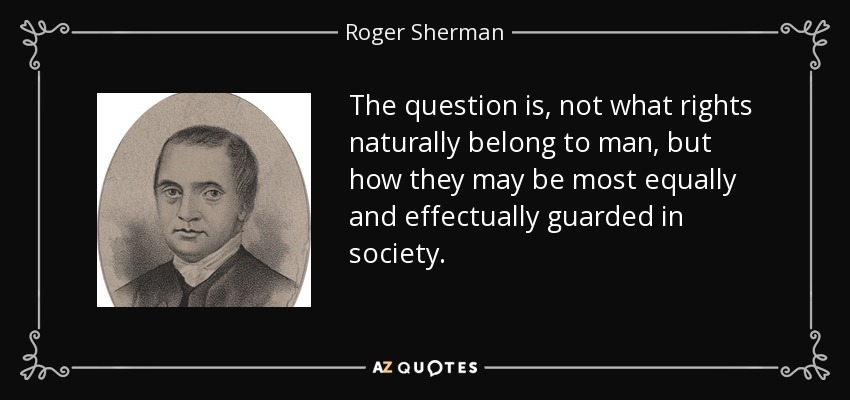 The question is, not what rights naturally belong to man, but how they may be most equally and effectually guarded in society. - Roger Sherman