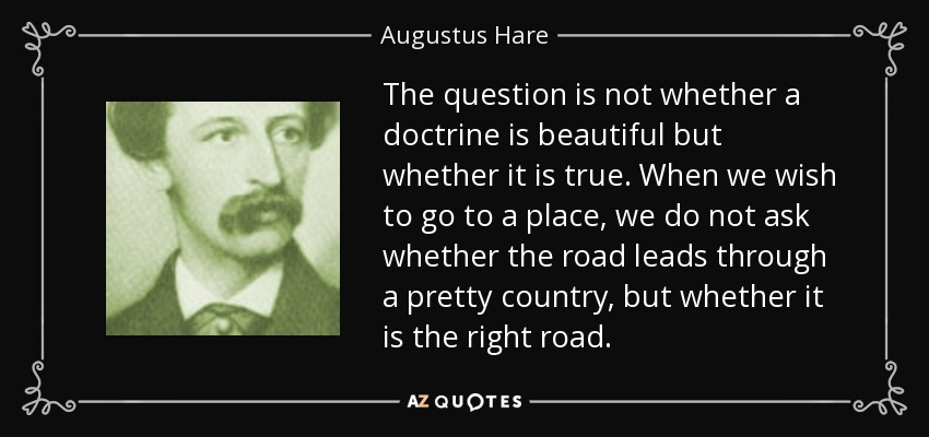 The question is not whether a doctrine is beautiful but whether it is true. When we wish to go to a place, we do not ask whether the road leads through a pretty country, but whether it is the right road. - Augustus Hare
