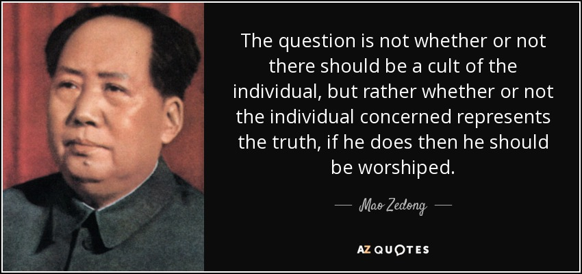 The question is not whether or not there should be a cult of the individual, but rather whether or not the individual concerned represents the truth, if he does then he should be worshiped. - Mao Zedong