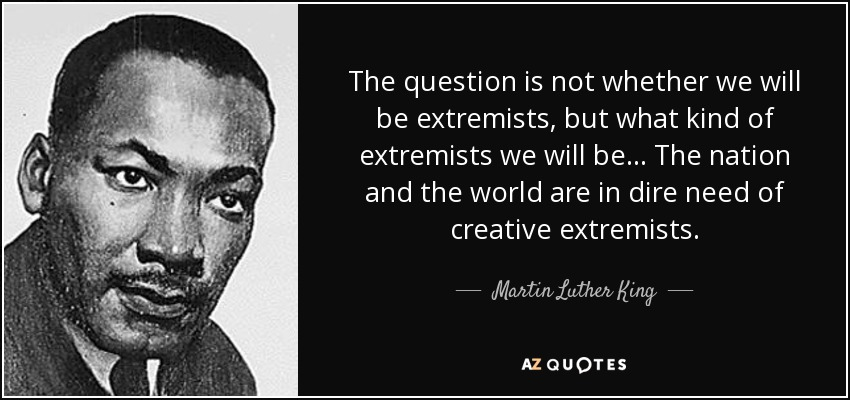 The question is not whether we will be extremists, but what kind of extremists we will be... The nation and the world are in dire need of creative extremists. - Martin Luther King, Jr.