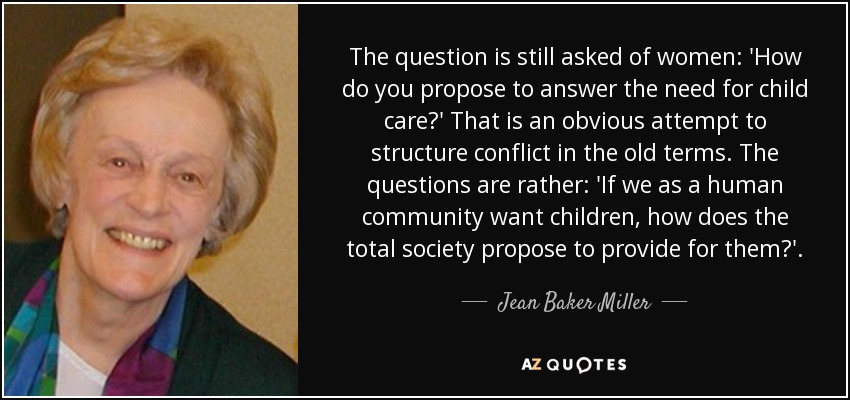 The question is still asked of women: 'How do you propose to answer the need for child care?' That is an obvious attempt to structure conflict in the old terms. The questions are rather: 'If we as a human community want children, how does the total society propose to provide for them?'. - Jean Baker Miller