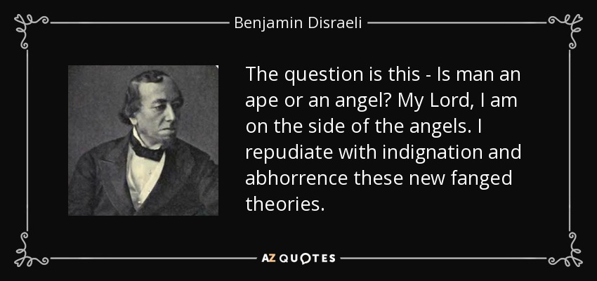 The question is this - Is man an ape or an angel? My Lord, I am on the side of the angels. I repudiate with indignation and abhorrence these new fanged theories. - Benjamin Disraeli