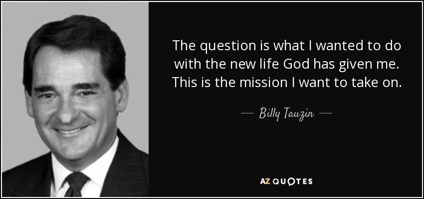 The question is what I wanted to do with the new life God has given me. This is the mission I want to take on. - Billy Tauzin