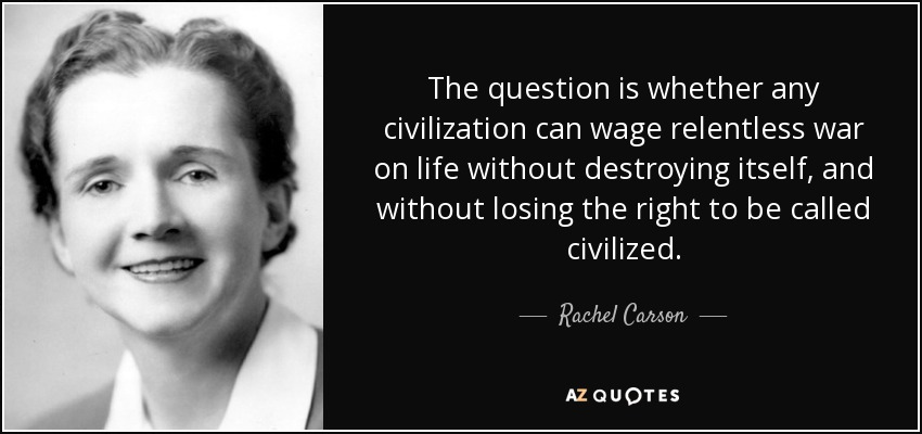 The question is whether any civilization can wage relentless war on life without destroying itself, and without losing the right to be called civilized. - Rachel Carson