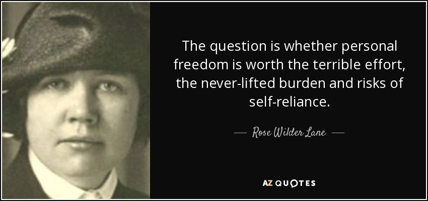 The question is whether personal freedom is worth the terrible effort, the never-lifted burden and risks of self-reliance. - Rose Wilder Lane