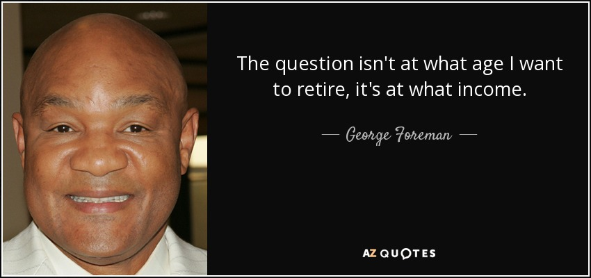 The question isn't at what age I want to retire, it's at what income. - George Foreman
