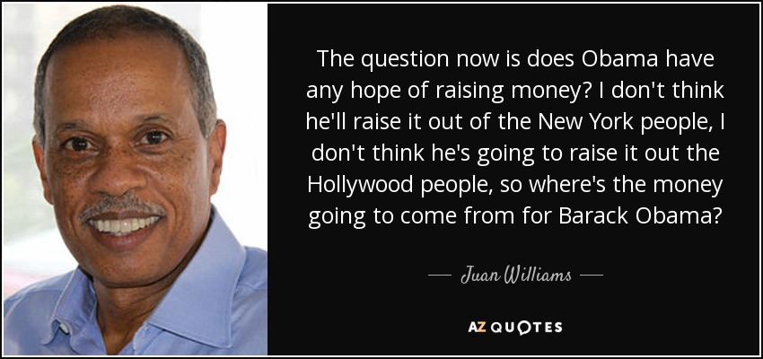 The question now is does Obama have any hope of raising money? I don't think he'll raise it out of the New York people, I don't think he's going to raise it out the Hollywood people, so where's the money going to come from for Barack Obama? - Juan Williams