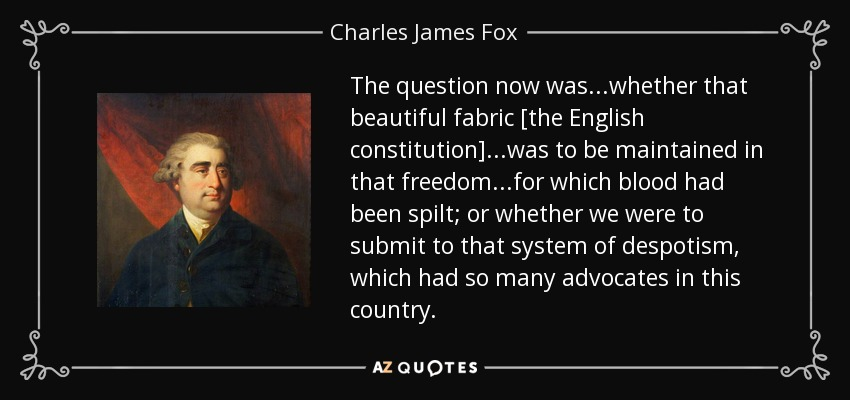 The question now was...whether that beautiful fabric [the English constitution]...was to be maintained in that freedom...for which blood had been spilt; or whether we were to submit to that system of despotism, which had so many advocates in this country. - Charles James Fox