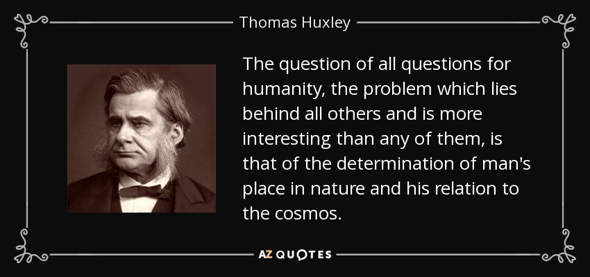 The question of all questions for humanity, the problem which lies behind all others and is more interesting than any of them, is that of the determination of man's place in nature and his relation to the cosmos. - Thomas Huxley