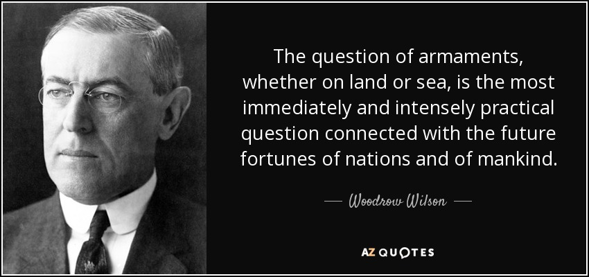 The question of armaments, whether on land or sea, is the most immediately and intensely practical question connected with the future fortunes of nations and of mankind. - Woodrow Wilson