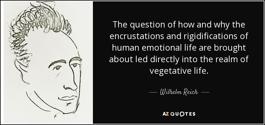 The question of how and why the encrustations and rigidifications of human emotional life are brought about led directly into the realm of vegetative life. - Wilhelm Reich