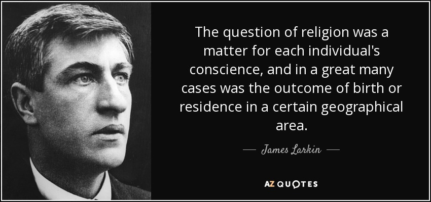 The question of religion was a matter for each individual's conscience, and in a great many cases was the outcome of birth or residence in a certain geographical area. - James Larkin