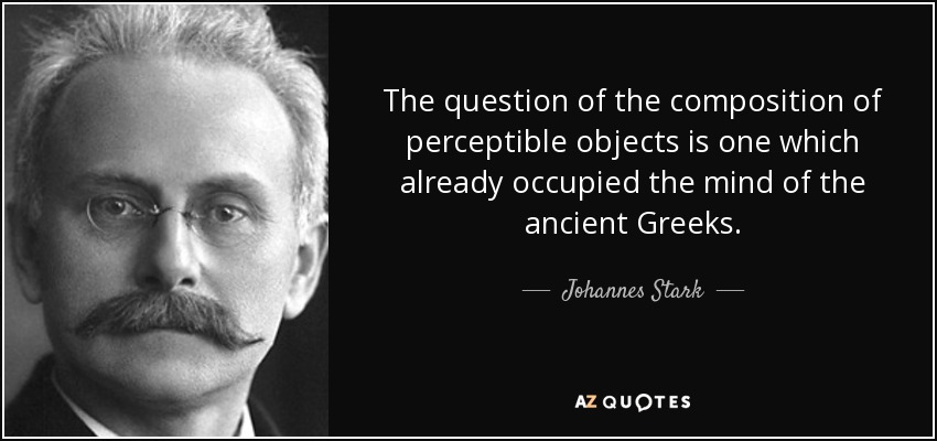 The question of the composition of perceptible objects is one which already occupied the mind of the ancient Greeks. - Johannes Stark