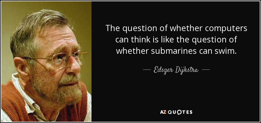 The question of whether computers can think is like the question of whether submarines can swim. - Edsger Dijkstra
