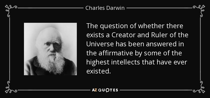 The question of whether there exists a Creator and Ruler of the Universe has been answered in the affirmative by some of the highest intellects that have ever existed. - Charles Darwin