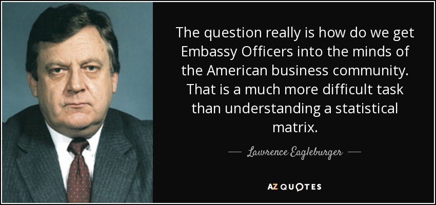 The question really is how do we get Embassy Officers into the minds of the American business community. That is a much more difficult task than understanding a statistical matrix. - Lawrence Eagleburger
