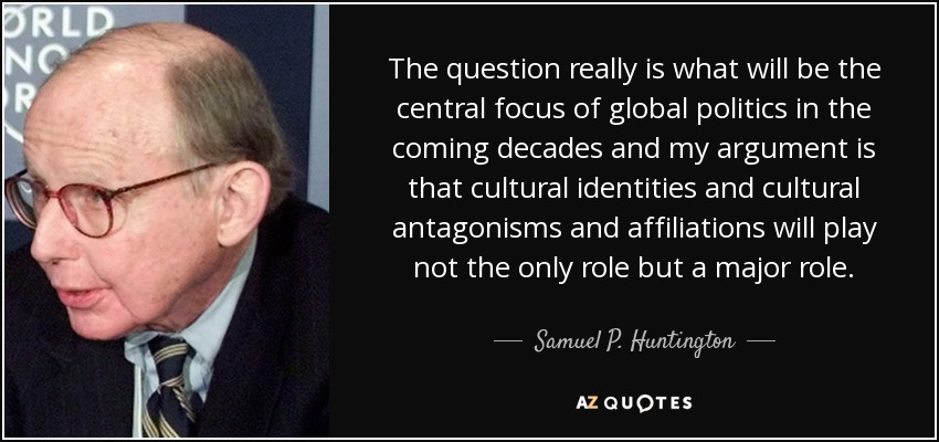 The question really is what will be the central focus of global politics in the coming decades and my argument is that cultural identities and cultural antagonisms and affiliations will play not the only role but a major role. - Samuel P. Huntington