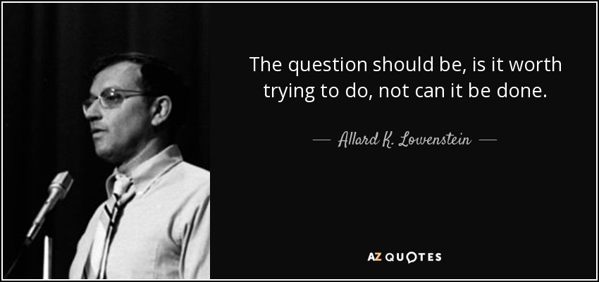 The question should be, is it worth trying to do, not can it be done. - Allard K. Lowenstein