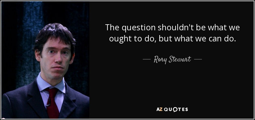 The question shouldn't be what we ought to do, but what we can do. - Rory Stewart