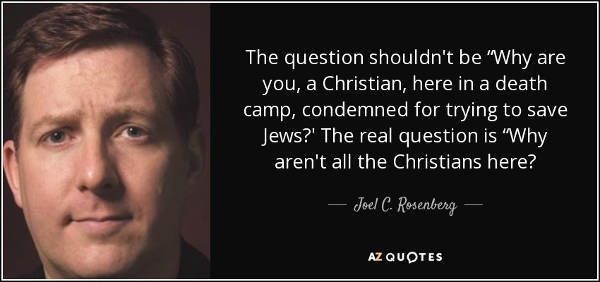 """The question shouldn't be """"Why are you, a Christian, here in a death camp, condemned for trying to save Jews?' The real question is """"Why aren't all the Christians here? - Joel C. Rosenberg"""