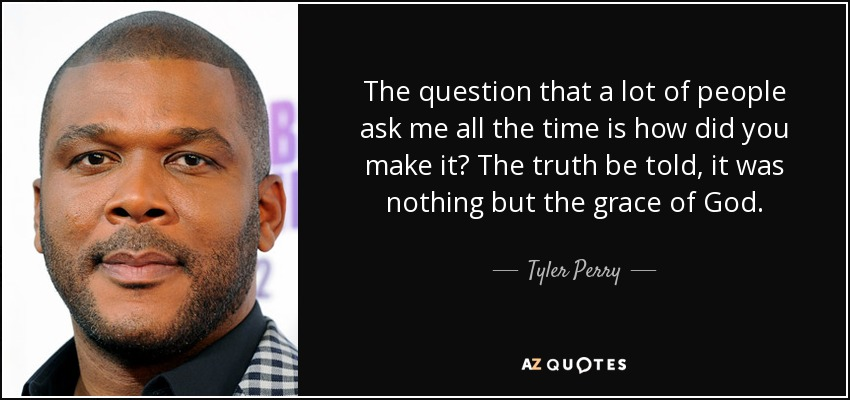 The question that a lot of people ask me all the time is how did you make it? The truth be told, it was nothing but the grace of God. - Tyler Perry