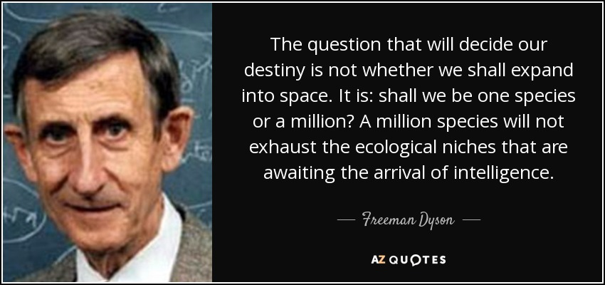 The question that will decide our destiny is not whether we shall expand into space. It is: shall we be one species or a million? A million species will not exhaust the ecological niches that are awaiting the arrival of intelligence. - Freeman Dyson