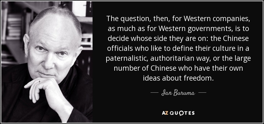 The question, then, for Western companies, as much as for Western governments, is to decide whose side they are on: the Chinese officials who like to define their culture in a paternalistic, authoritarian way, or the large number of Chinese who have their own ideas about freedom. - Ian Buruma