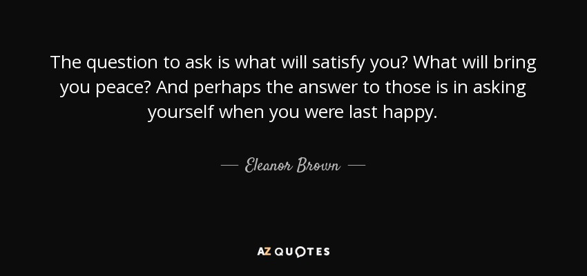 The question to ask is what will satisfy you? What will bring you peace? And perhaps the answer to those is in asking yourself when you were last happy. - Eleanor Brown