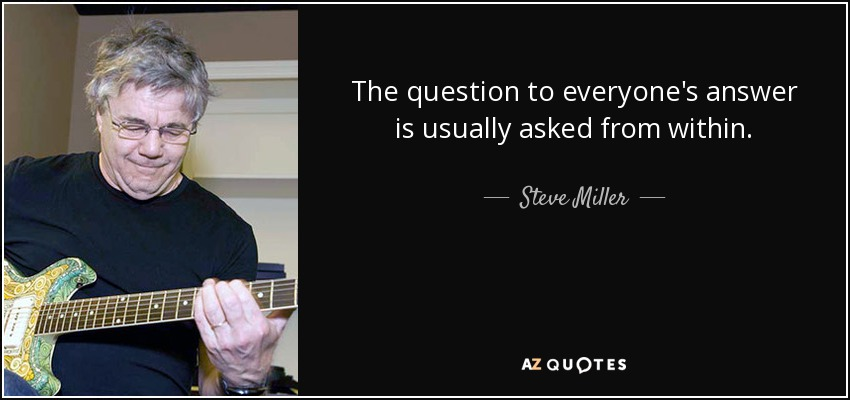 The question to everyone's answer is usually asked from within. - Steve Miller